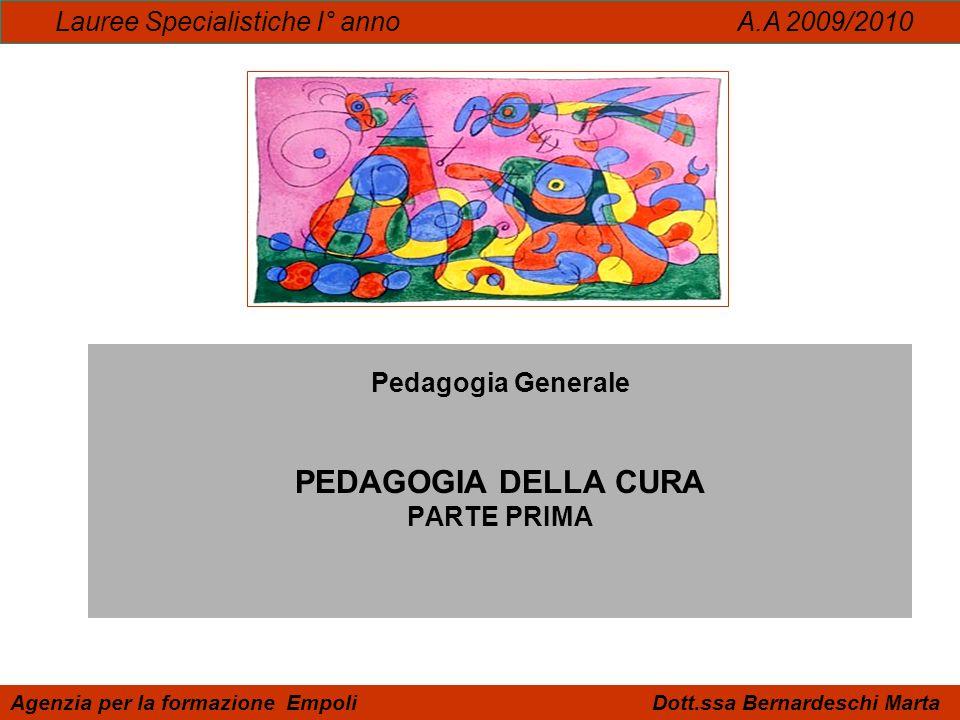 Pedagogia Generale PEDAGOGIA DELLA CURA PARTE PRIMA Lauree Specialistiche I° anno A.A 2009/2010 Agenzia per la formazione Empoli Dott.ssa Bernardeschi
