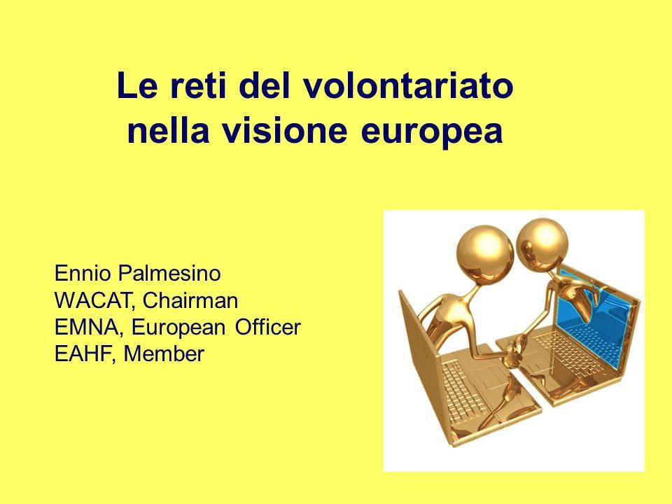 Le reti del volontariato nella visione europea Ennio Palmesino WACAT, Chairman EMNA, European Officer EAHF, Member