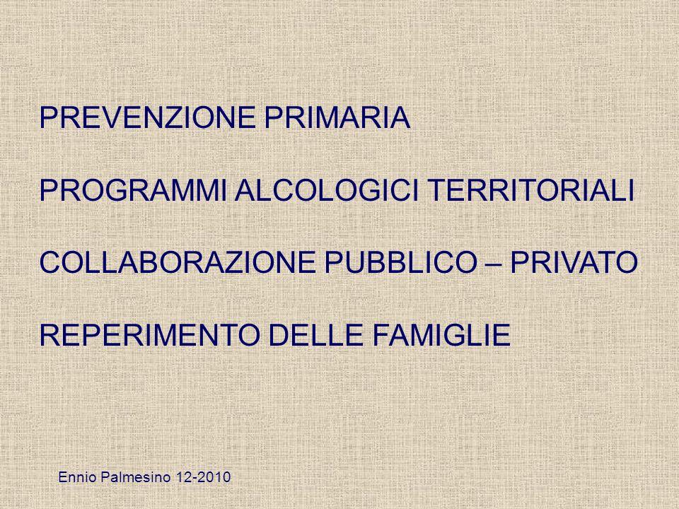 PREVENZIONE PRIMARIA PROGRAMMI ALCOLOGICI TERRITORIALI COLLABORAZIONE PUBBLICO – PRIVATO REPERIMENTO DELLE FAMIGLIE Ennio Palmesino 12-2010