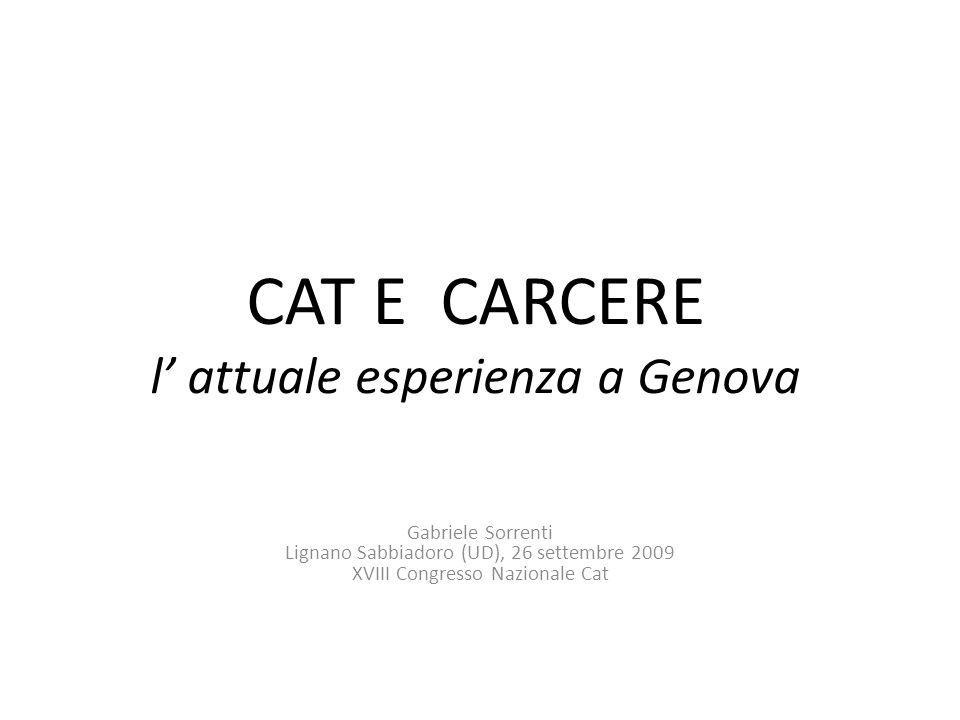 CAT E CARCERE l attuale esperienza a Genova Gabriele Sorrenti Lignano Sabbiadoro (UD), 26 settembre 2009 XVIII Congresso Nazionale Cat