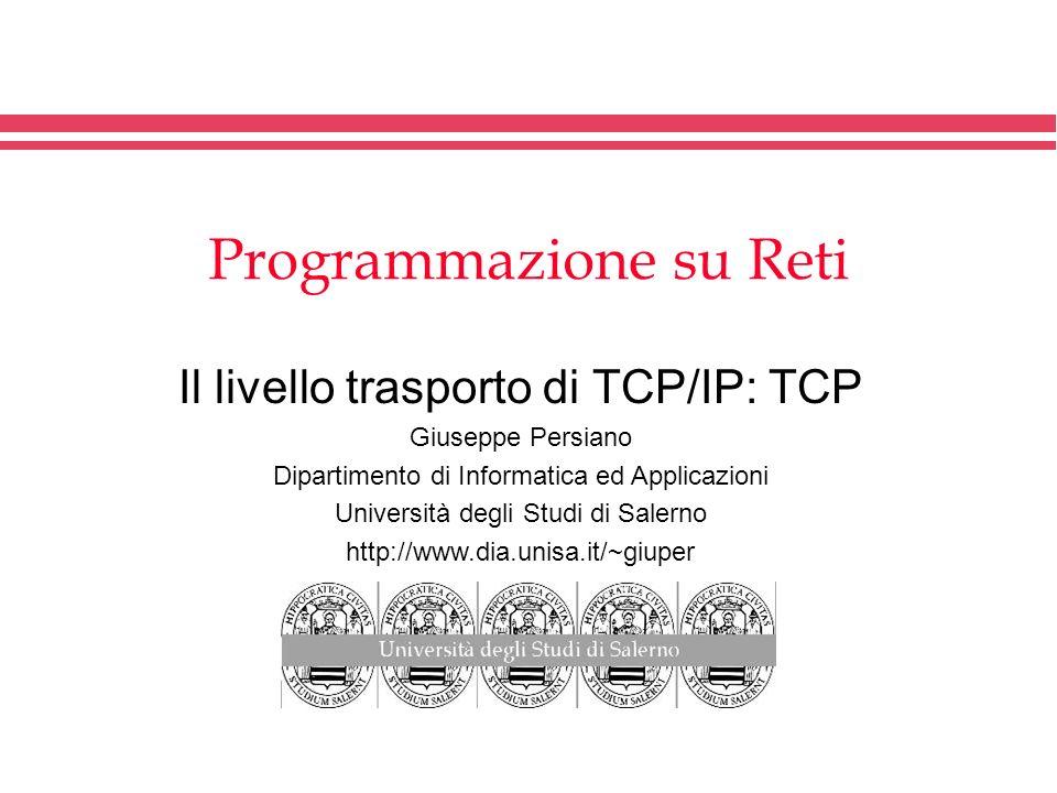 Programmazione su Reti Il livello trasporto di TCP/IP: TCP Giuseppe Persiano Dipartimento di Informatica ed Applicazioni Università degli Studi di Sal
