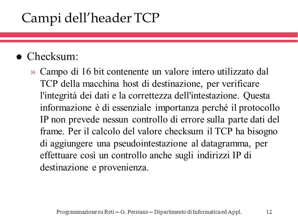 Programmazione su Reti -- G. Persiano -- Dipartimento di Informatica ed Appl.12 Campi dellheader TCP l Checksum: »Campo di 16 bit contenente un valore