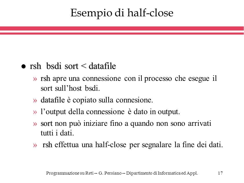Programmazione su Reti -- G. Persiano -- Dipartimento di Informatica ed Appl.17 Esempio di half-close l rsh bsdi sort < datafile »rsh »rsh apre una co
