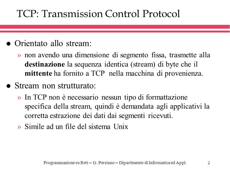 Programmazione su Reti -- G. Persiano -- Dipartimento di Informatica ed Appl.2 TCP: Transmission Control Protocol l Orientato allo stream: »non avendo