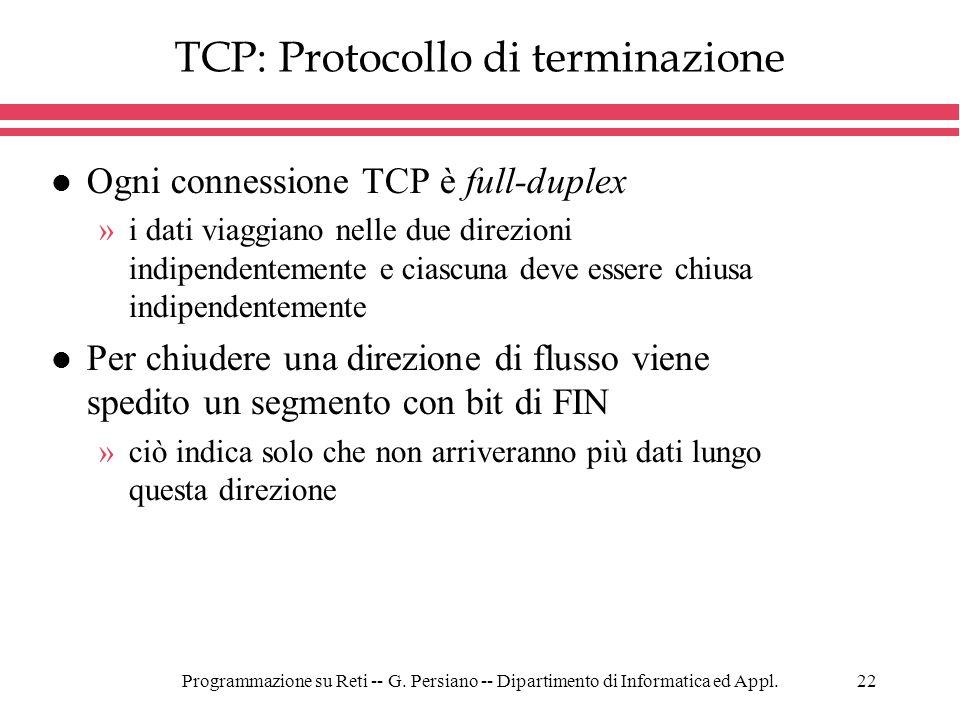 Programmazione su Reti -- G. Persiano -- Dipartimento di Informatica ed Appl.22 TCP: Protocollo di terminazione l Ogni connessione TCP è full-duplex »