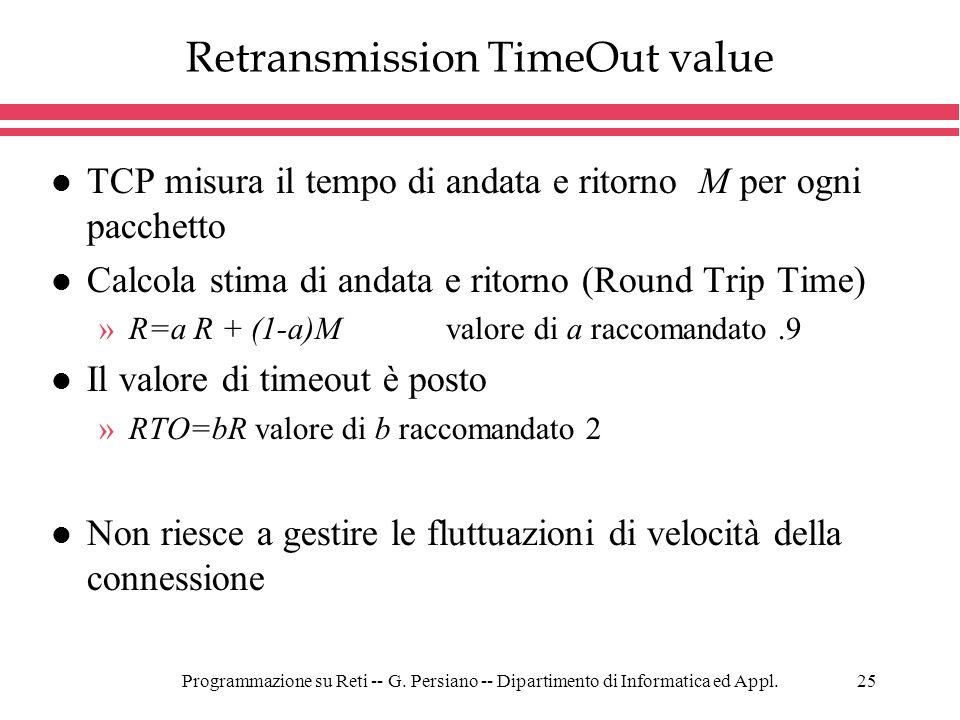 Programmazione su Reti -- G. Persiano -- Dipartimento di Informatica ed Appl.25 Retransmission TimeOut value l TCP misura il tempo di andata e ritorno