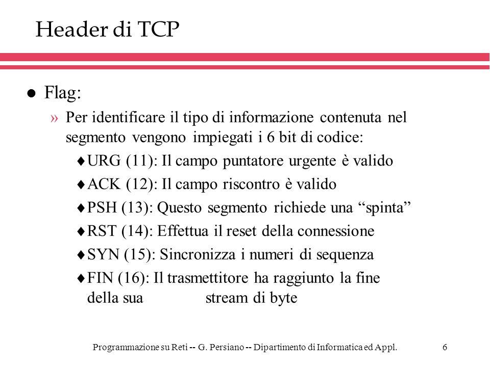 Programmazione su Reti -- G. Persiano -- Dipartimento di Informatica ed Appl.6 Header di TCP l Flag: »Per identificare il tipo di informazione contenu