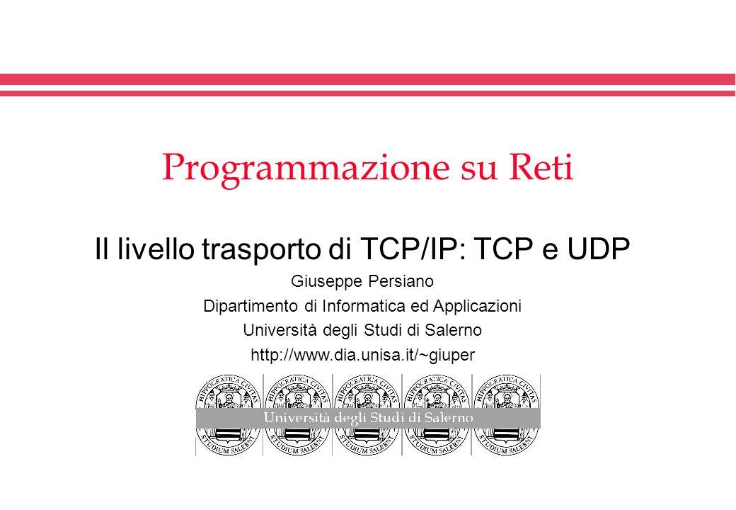 Programmazione su Reti Il livello trasporto di TCP/IP: TCP e UDP Giuseppe Persiano Dipartimento di Informatica ed Applicazioni Università degli Studi