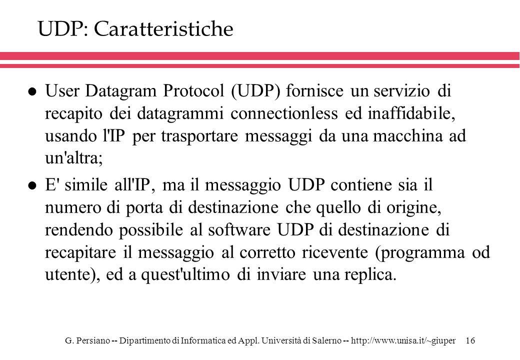 G. Persiano -- Dipartimento di Informatica ed Appl. Università di Salerno -- http://www.unisa.it/~giuper16 UDP: Caratteristiche l User Datagram Protoc