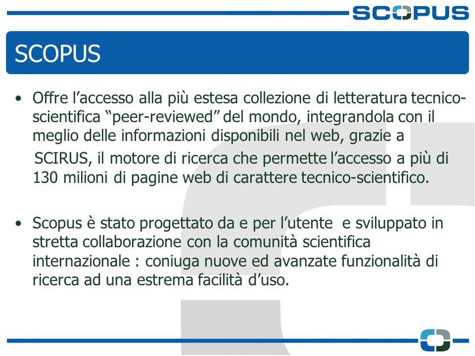 SCOPUS Offre laccesso alla più estesa collezione di letteratura tecnico- scientifica peer-reviewed del mondo, integrandola con il meglio delle informazioni disponibili nel web, grazie a SCIRUS, il motore di ricerca che permette laccesso a più di 130 milioni di pagine web di carattere tecnico-scientifico.