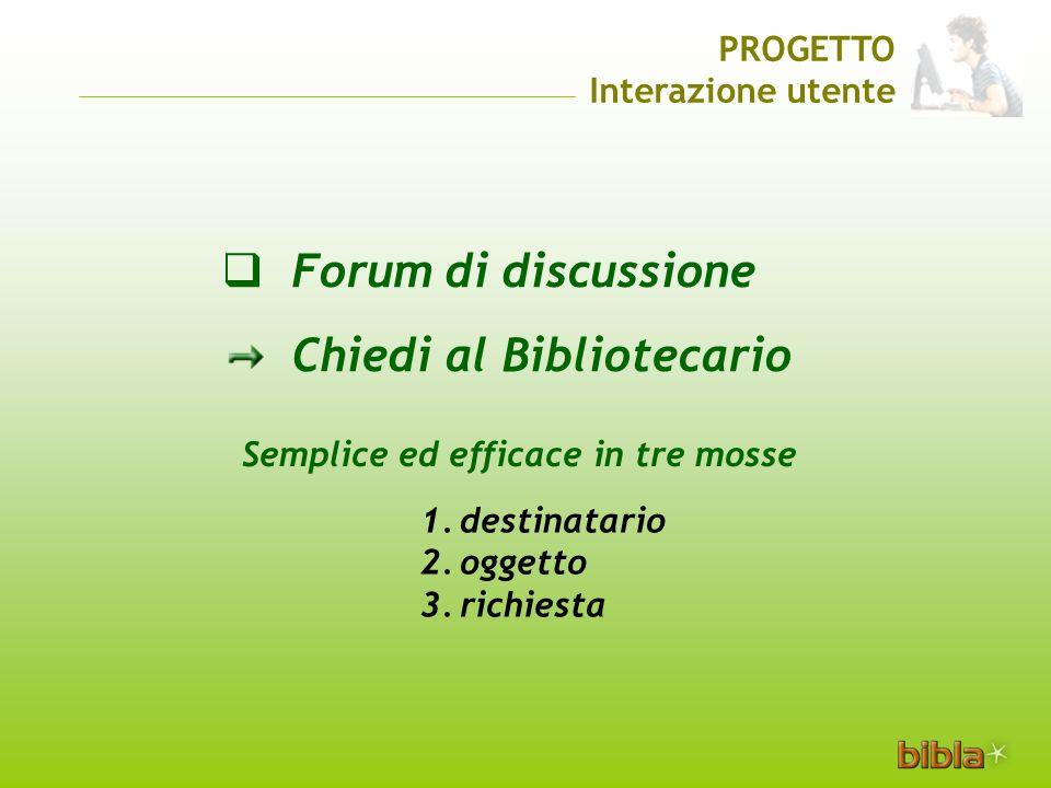 Forum di discussione Chiedi al Bibliotecario Semplice ed efficace in tre mosse 1.destinatario 2.oggetto 3.richiesta PROGETTO Interazione utente