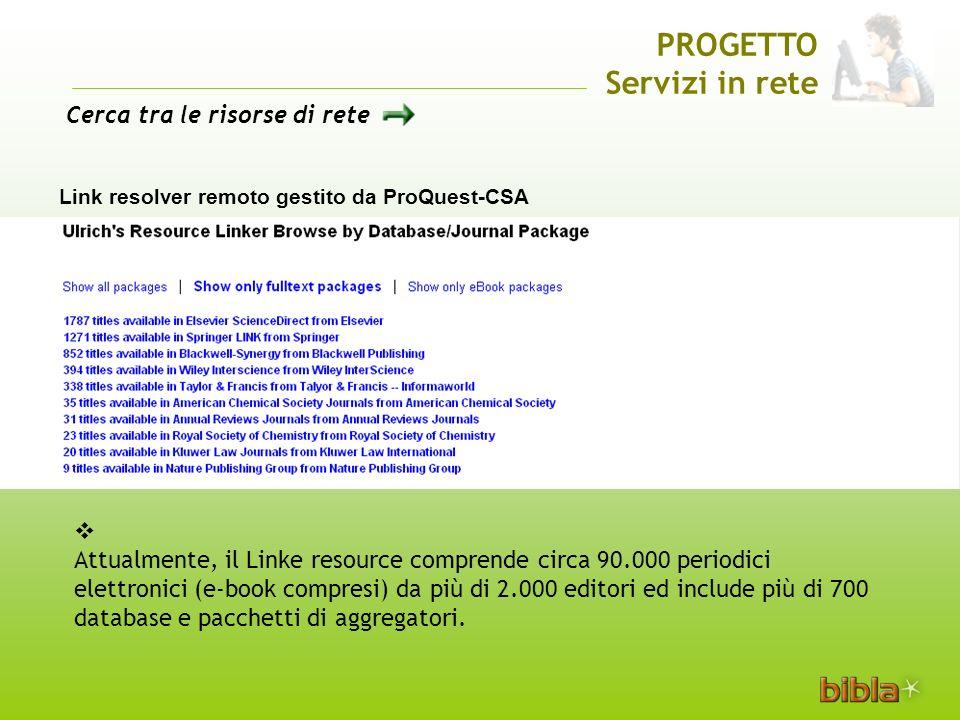 PROGETTO Servizi in rete Link resolver remoto gestito da ProQuest-CSA Attualmente, il Linke resource comprende circa 90.000 periodici elettronici (e-book compresi) da più di 2.000 editori ed include più di 700 database e pacchetti di aggregatori.