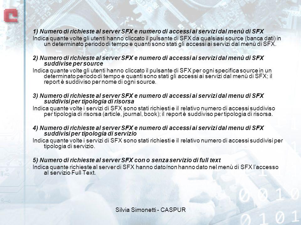 Silvia Simonetti - CASPUR 1) Numero di richieste al server SFX e numero di accessi ai servizi dal menù di SFX Indica quante volte gli utenti hanno cliccato il pulsante di SFX da qualsiasi source (banca dati) in un determinato periodo di tempo e quanti sono stati gli accessi ai servizi dal menù di SFX.