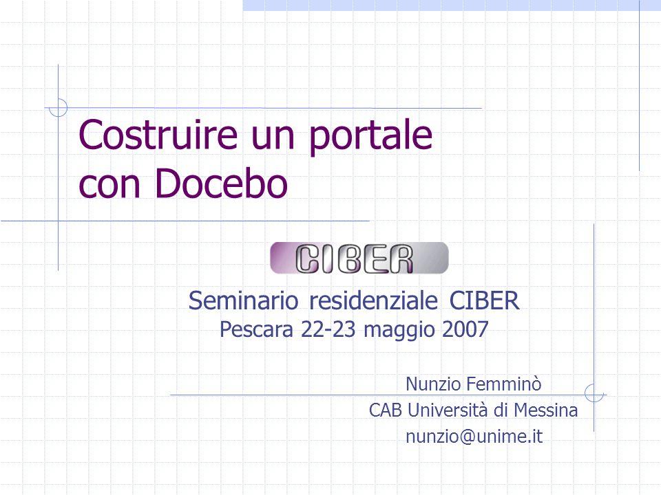 Costruire un portale con Docebo Seminario residenziale CIBER Pescara 22-23 maggio 2007 Nunzio Femminò CAB Università di Messina nunzio@unime.it