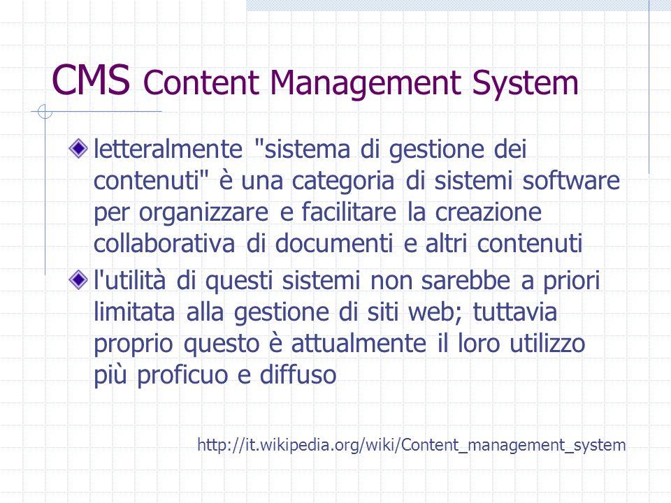 CMS Content Management System una delle applicazioni più utili dei sistemi di CMS si ha nella gestione dei portali, dove vengono impiegati i CMS come strumento di pubblicazione flessibile e multiutente i CMS consentono di definire utenti, gruppi e diritti, in modo da poter permettere una distribuzione del lavoro tra più persone http://it.wikipedia.org/wiki/Content_management_system