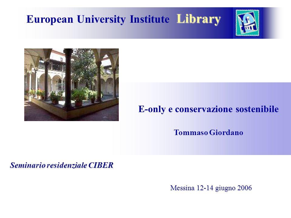 Library European University Institute Library E-only e conservazione sostenibile Tommaso Giordano Messina 12-14 giugno 2006 Seminario residenziale CIBER Seminario residenziale CIBER