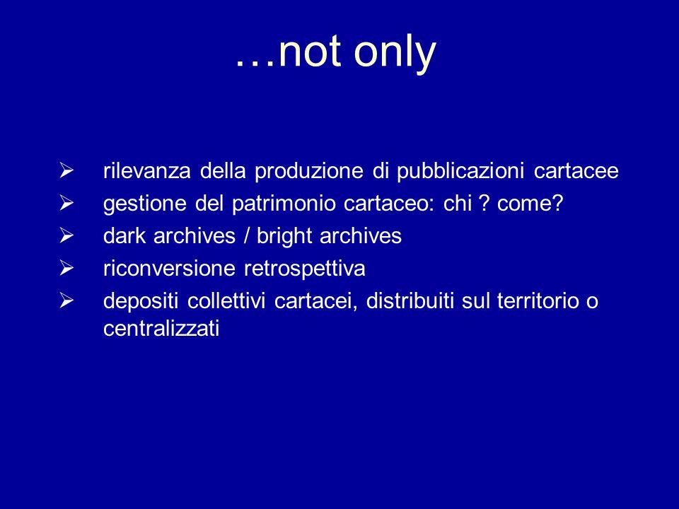 …not only rilevanza della produzione di pubblicazioni cartacee gestione del patrimonio cartaceo: chi ? come? dark archives / bright archives riconvers