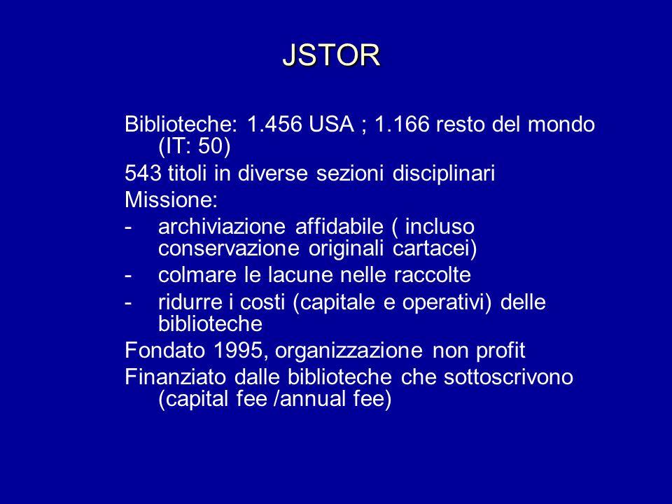 JSTOR Biblioteche: 1.456 USA ; 1.166 resto del mondo (IT: 50) 543 titoli in diverse sezioni disciplinari Missione: -archiviazione affidabile ( incluso conservazione originali cartacei) - colmare le lacune nelle raccolte - ridurre i costi (capitale e operativi) delle biblioteche Fondato 1995, organizzazione non profit Finanziato dalle biblioteche che sottoscrivono (capital fee /annual fee)