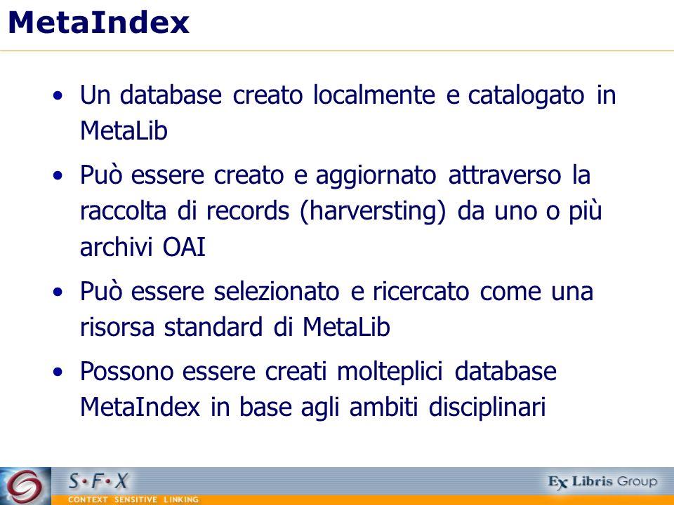 MetaIndex Un database creato localmente e catalogato in MetaLib Può essere creato e aggiornato attraverso la raccolta di records (harversting) da uno