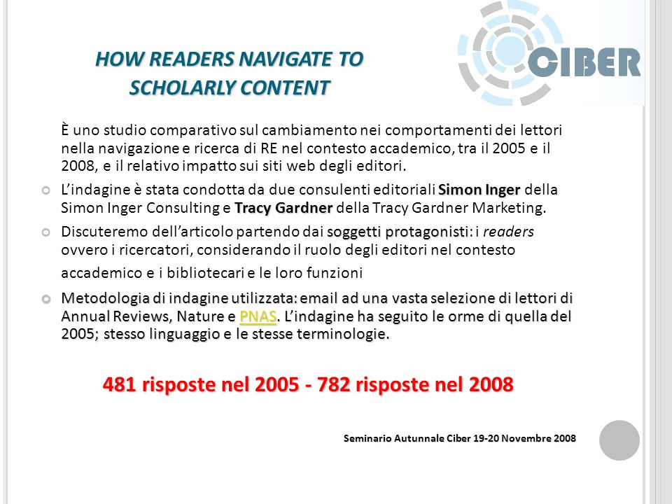 ARGOMENTI Il comportamento dei lettori e luso delle Il comportamento dei lettori e luso delle Electronic Resources Electronic Resources - How readers navigate to scholarly content Open Archive e le chiavi del successo - Identifying factors of success in CIC Institutional Repository Development: Final Report Open Archive e le chiavi del successo - Identifying factors of success in CIC Institutional Repository Development: Final Report Biblioteche e Web 2.0 Biblioteche e Web 2.0 - SPEC Kit 304: Social Software in Libraries Breve panoramica sulla letteratura disponibile sugli ERMS Electronic Resources Management System - Electronic Resource Managment systems in practice Breve panoramica sulla letteratura disponibile sugli ERMS Electronic Resources Management System - Electronic Resource Managment systems in practice Seminario Autunnale Ciber 19-20 Novembre 2008