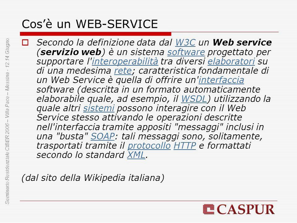 Cosè un WEB-SERVICE Secondo la definizione data dal W3C un Web service (servizio web) è un sistema software progettato per supportare l interoperabilità tra diversi elaboratori su di una medesima rete; caratteristica fondamentale di un Web Service è quella di offrire un interfaccia software (descritta in un formato automaticamente elaborabile quale, ad esempio, il WSDL) utilizzando la quale altri sistemi possono interagire con il Web Service stesso attivando le operazioni descritte nell interfaccia tramite appositi messaggi inclusi in una busta SOAP: tali messaggi sono, solitamente, trasportati tramite il protocollo HTTP e formattati secondo lo standard XML.W3CsoftwareinteroperabilitàelaboratorireteinterfacciaWSDLsistemiSOAPprotocolloHTTPXML (dal sito della Wikipedia italiana) Seminario Residenziale CIBER 2006 – Villa Pace – Messina - 12.14 Giugno