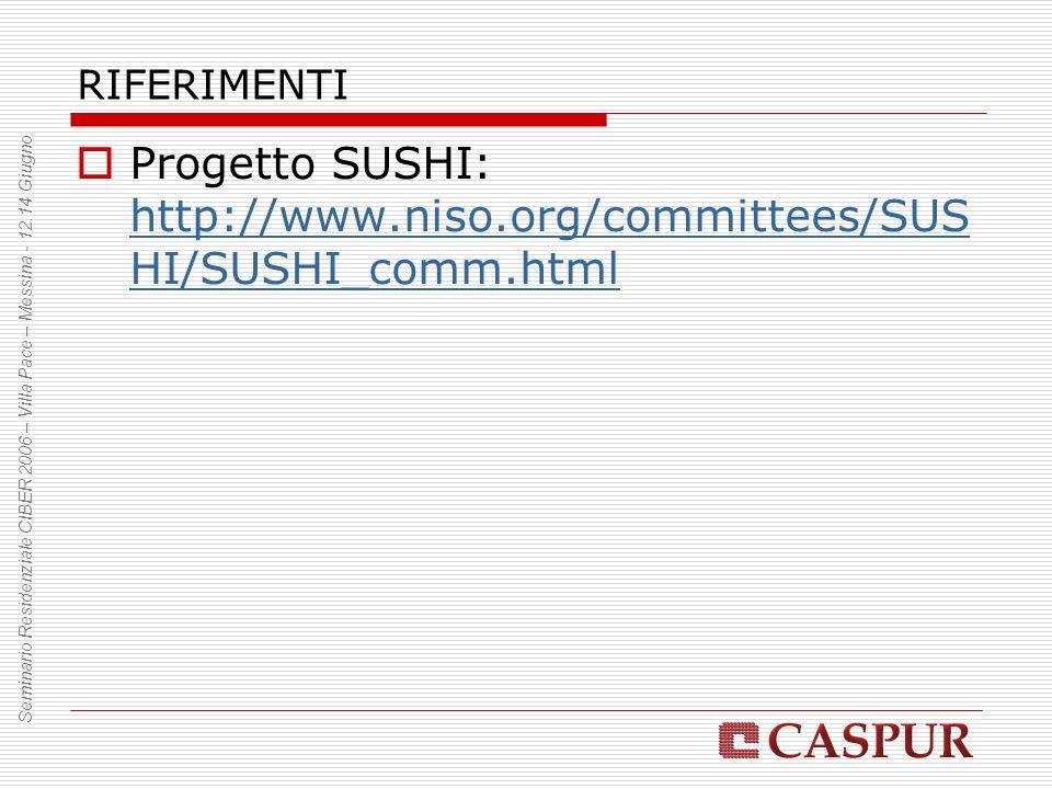 RIFERIMENTI Progetto SUSHI: http://www.niso.org/committees/SUS HI/SUSHI_comm.html http://www.niso.org/committees/SUS HI/SUSHI_comm.html Seminario Residenziale CIBER 2006 – Villa Pace – Messina - 12.14 Giugno