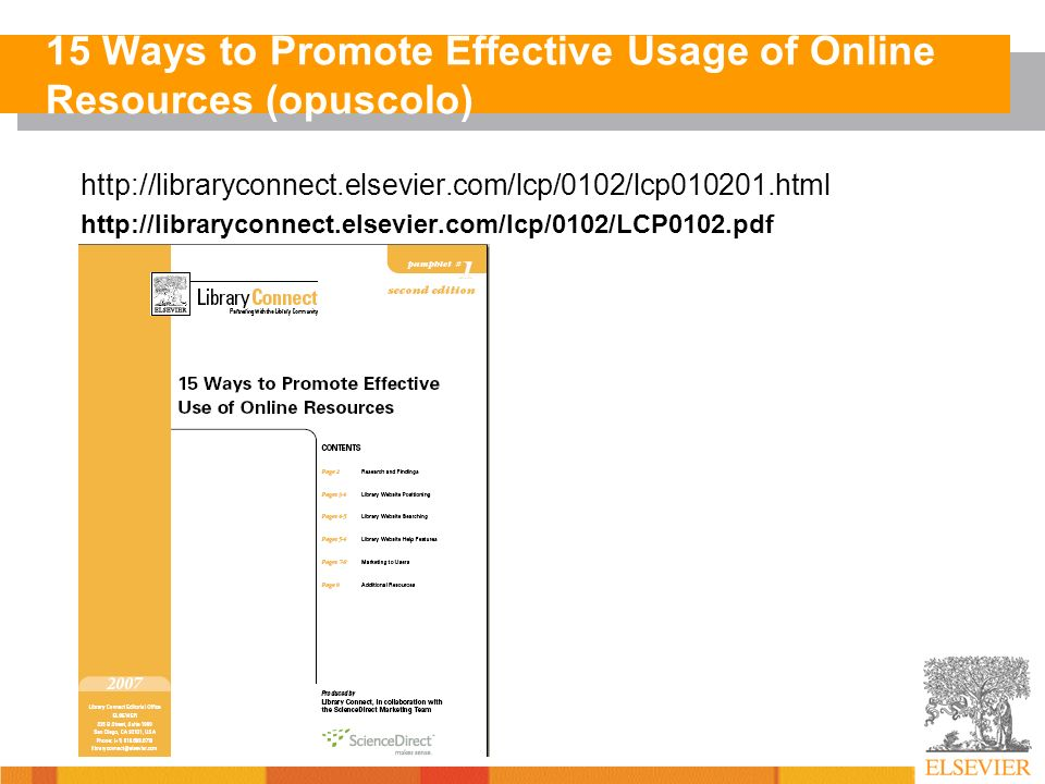 15 Ways to Promote Effective Usage of Online Resources (opuscolo) http://libraryconnect.elsevier.com/lcp/0102/lcp010201.html http://libraryconnect.elsevier.com/lcp/0102/LCP0102.pdf