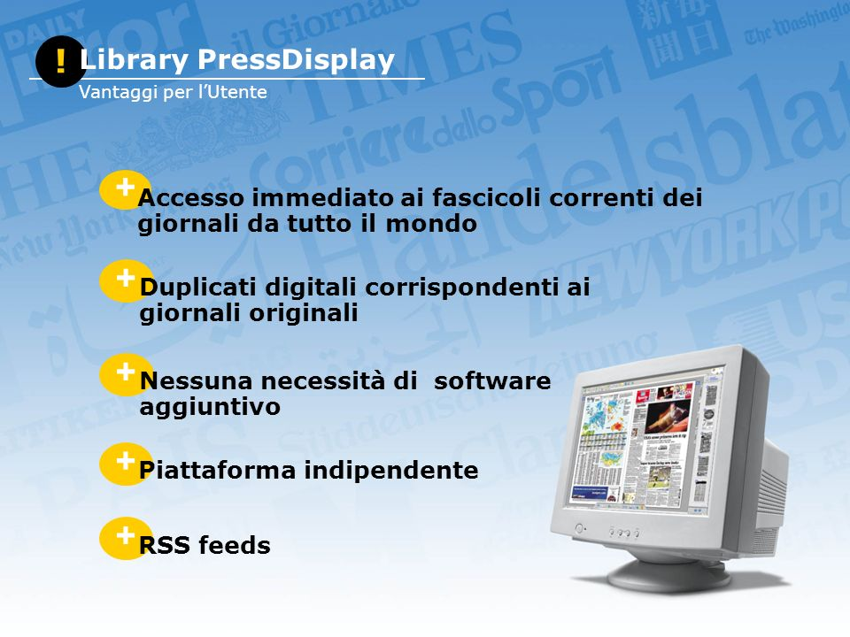 + Accesso immediato ai fascicoli correnti dei giornali da tutto il mondo + Duplicati digitali corrispondenti ai giornali originali + Nessuna necessità di software aggiuntivo + Piattaforma indipendente .