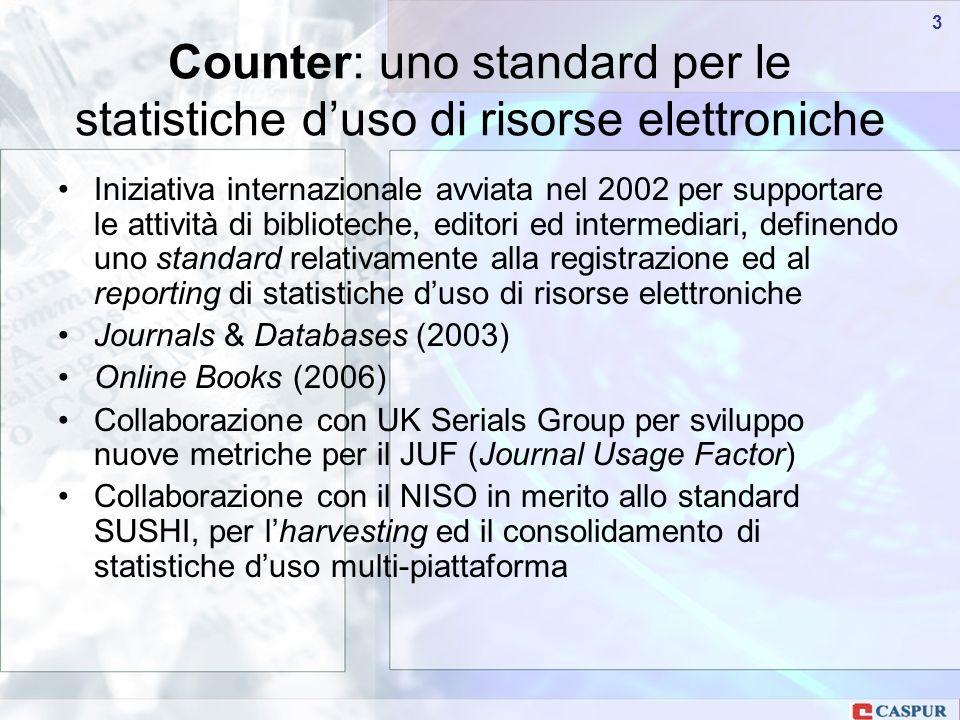 Carlo Maria Serio - c.serio@caspur.it 33 Iniziativa internazionale avviata nel 2002 per supportare le attività di biblioteche, editori ed intermediari, definendo uno standard relativamente alla registrazione ed al reporting di statistiche duso di risorse elettroniche Journals & Databases (2003) Online Books (2006) Collaborazione con UK Serials Group per sviluppo nuove metriche per il JUF (Journal Usage Factor) Collaborazione con il NISO in merito allo standard SUSHI, per lharvesting ed il consolidamento di statistiche duso multi-piattaforma Counter: uno standard per le statistiche duso di risorse elettroniche