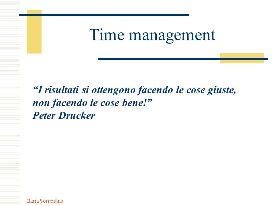 Ilaria Sorrentino Time management I risultati si ottengono facendo le cose giuste, non facendo le cose bene! Peter Drucker