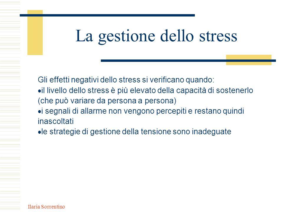 Ilaria Sorrentino La gestione dello stress Gli effetti negativi dello stress si verificano quando: il livello dello stress è più elevato della capacit