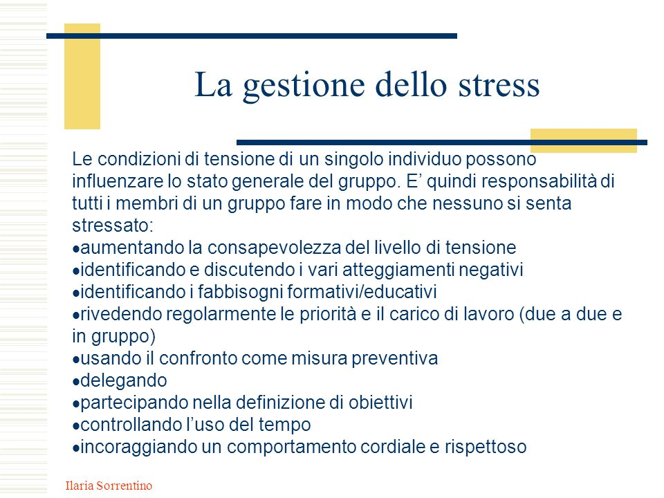 Ilaria Sorrentino La gestione dello stress Le condizioni di tensione di un singolo individuo possono influenzare lo stato generale del gruppo. E quind