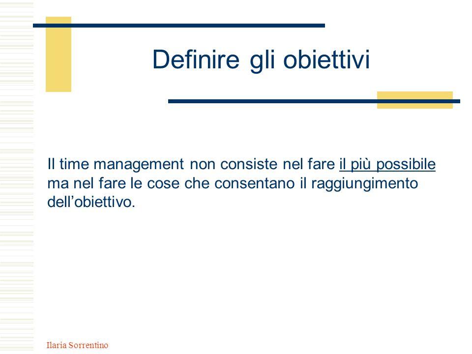 Ilaria Sorrentino Definire gli obiettivi Il time management non consiste nel fare il più possibile ma nel fare le cose che consentano il raggiungiment