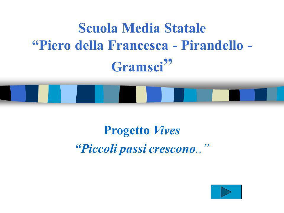 Scuola Media Statale Piero della Francesca - Pirandello - Gramsci Progetto Vives Piccoli passi crescono..