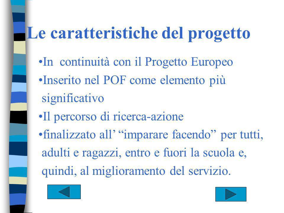 Le caratteristiche del progetto In continuità con il Progetto Europeo Inserito nel POF come elemento più significativo Il percorso di ricerca-azione finalizzato all imparare facendo per tutti, adulti e ragazzi, entro e fuori la scuola e, quindi, al miglioramento del servizio.