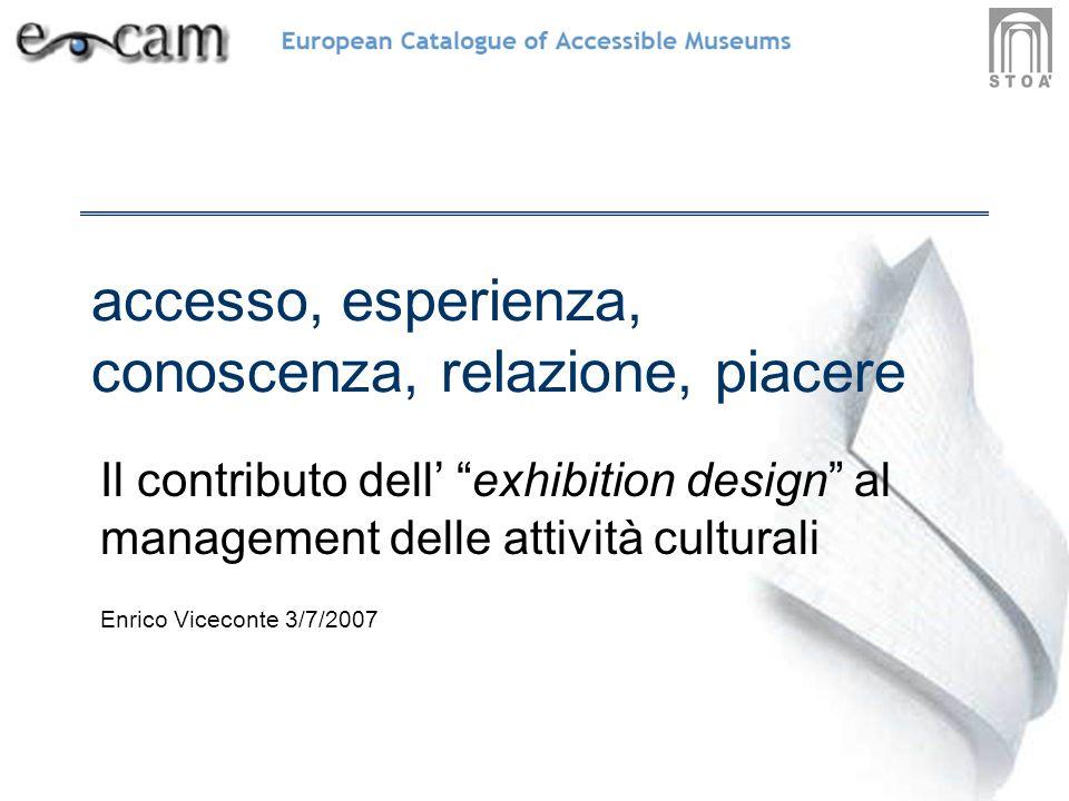 accesso, esperienza, conoscenza, relazione, piacere Il contributo dell exhibition design al management delle attività culturali Enrico Viceconte 3/7/2007