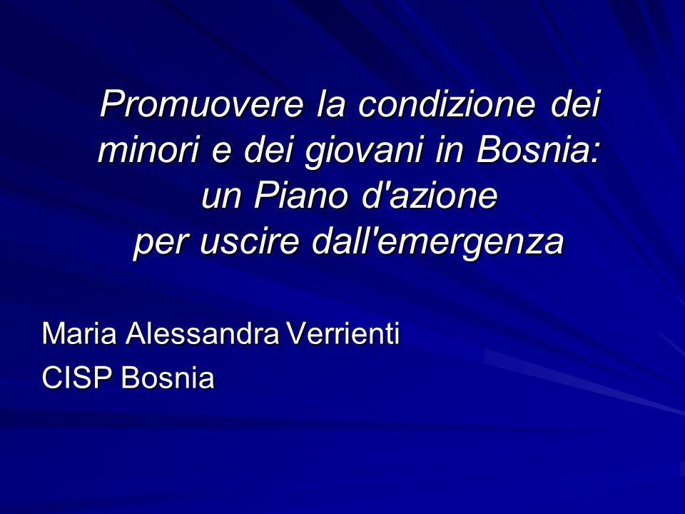Promuovere la condizione dei minori e dei giovani in Bosnia: un Piano d'azione per uscire dall'emergenza Maria Alessandra Verrienti CISP Bosnia