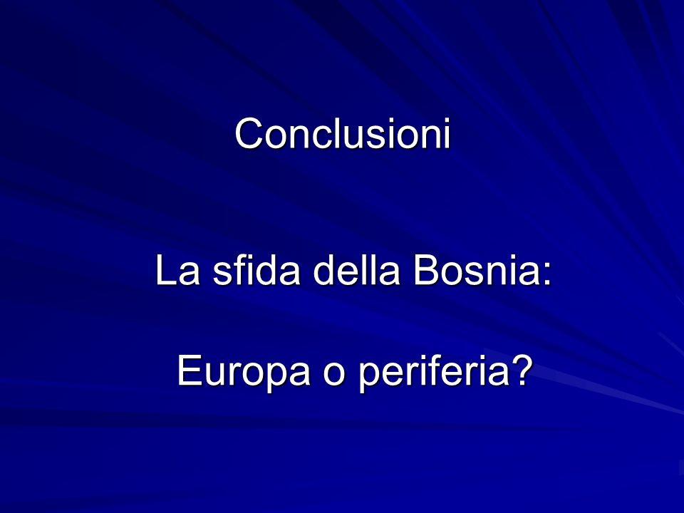 Conclusioni La sfida della Bosnia: Europa o periferia? La sfida della Bosnia: Europa o periferia?