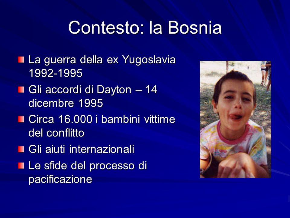 Contesto: la Bosnia La guerra della ex Yugoslavia 1992-1995 Gli accordi di Dayton – 14 dicembre 1995 Circa 16.000 i bambini vittime del conflitto Gli