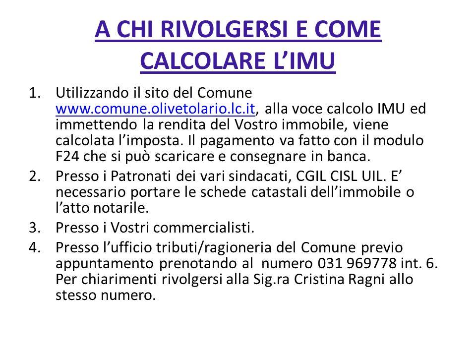 A CHI RIVOLGERSI E COME CALCOLARE LIMU 1.Utilizzando il sito del Comune www.comune.olivetolario.lc.it, alla voce calcolo IMU ed immettendo la rendita del Vostro immobile, viene calcolata limposta.