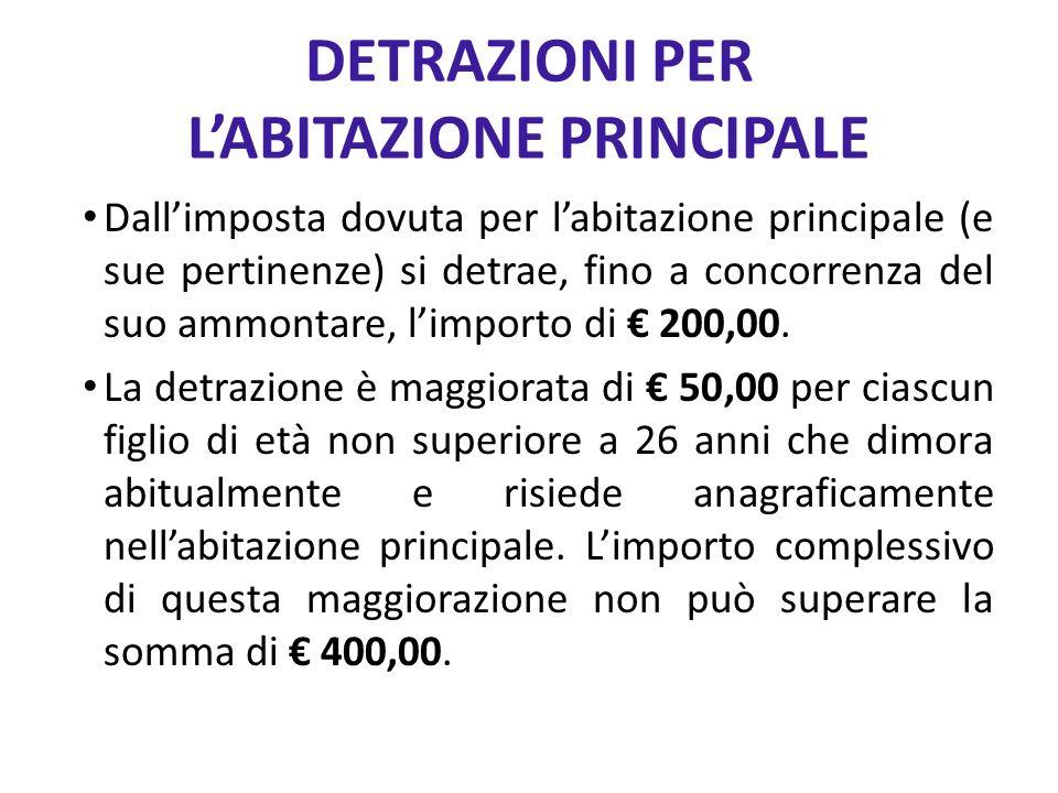 DETRAZIONI PER LABITAZIONE PRINCIPALE Dallimposta dovuta per labitazione principale (e sue pertinenze) si detrae, fino a concorrenza del suo ammontare, limporto di 200,00.