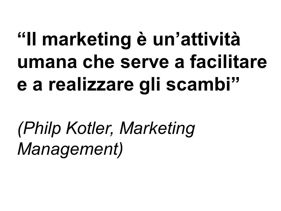 Il marketing è unattività umana che serve a facilitare e a realizzare gli scambi (Philp Kotler, Marketing Management)