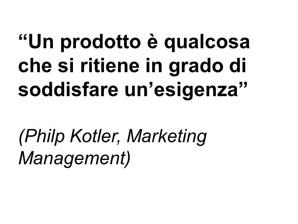 Un prodotto è qualcosa che si ritiene in grado di soddisfare unesigenza (Philp Kotler, Marketing Management)