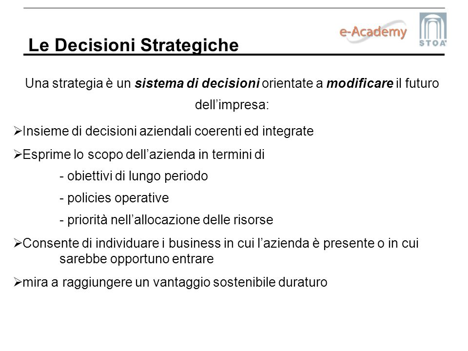 Le Decisioni Strategiche Una strategia è un sistema di decisioni orientate a modificare il futuro dellimpresa: Insieme di decisioni aziendali coerenti