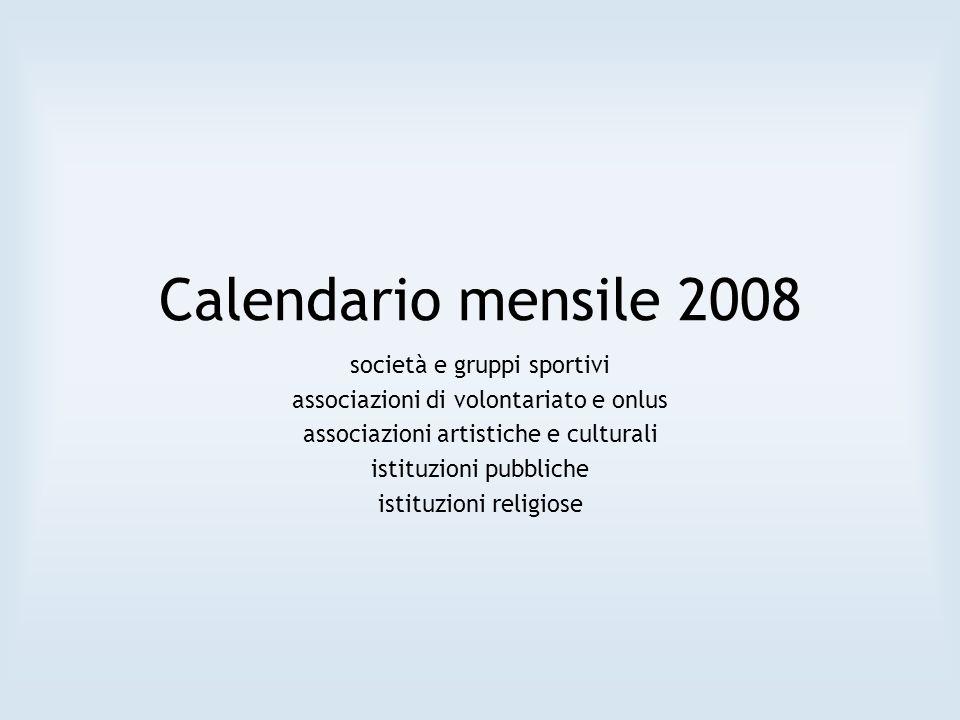 Calendario mensile 2008 società e gruppi sportivi associazioni di volontariato e onlus associazioni artistiche e culturali istituzioni pubbliche istituzioni religiose