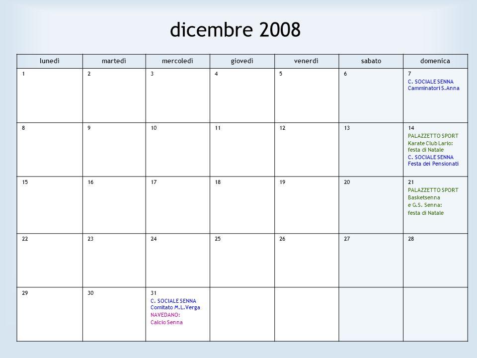 dicembre 2008 lunedìmartedìmercoledìgiovedìvenerdìsabatodomenica 1234567 C. SOCIALE SENNA Camminatori S.Anna 891011121314 PALAZZETTO SPORT Karate Club