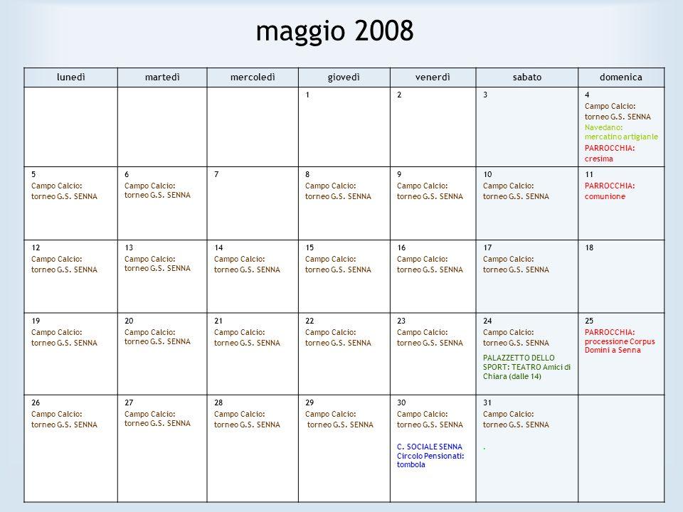 maggio 2008 lunedìmartedìmercoledìgiovedìvenerdìsabatodomenica 1234 Campo Calcio: torneo G.S. SENNA Navedano: mercatino artigianle PARROCCHIA: cresima