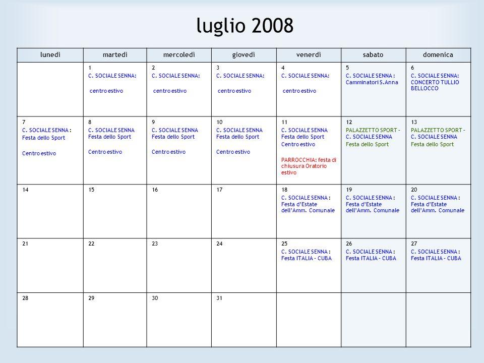 luglio 2008 lunedìmartedìmercoledìgiovedìvenerdìsabatodomenica 1 C. SOCIALE SENNA: centro estivo 2 C. SOCIALE SENNA: centro estivo 3 C. SOCIALE SENNA: