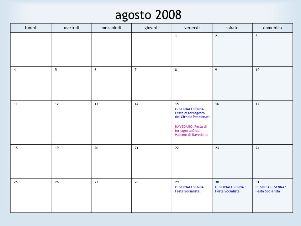 agosto 2008 lunedìmartedìmercoledìgiovedìvenerdìsabatodomenica 123 45678910 1112131415 C. SOCIALE SENNA : Festa di ferragosto del Circolo Pensionati N