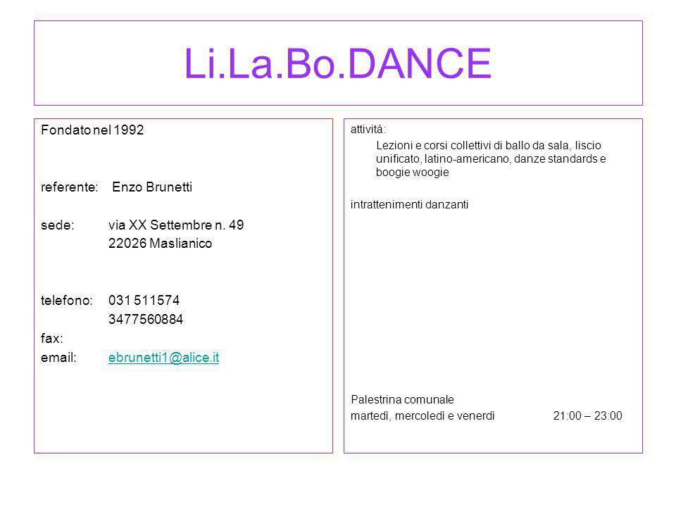 Li.La.Bo.DANCE Fondato nel 1992 referente: Enzo Brunetti sede: via XX Settembre n. 49 22026 Maslianico telefono:031 511574 3477560884 fax: email:ebrun